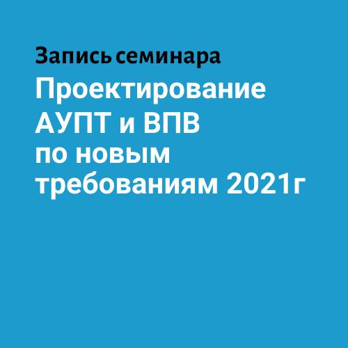 Запись семинара «Проектирование АУПТ и ВПВ по новым требованиям c 2021 года»